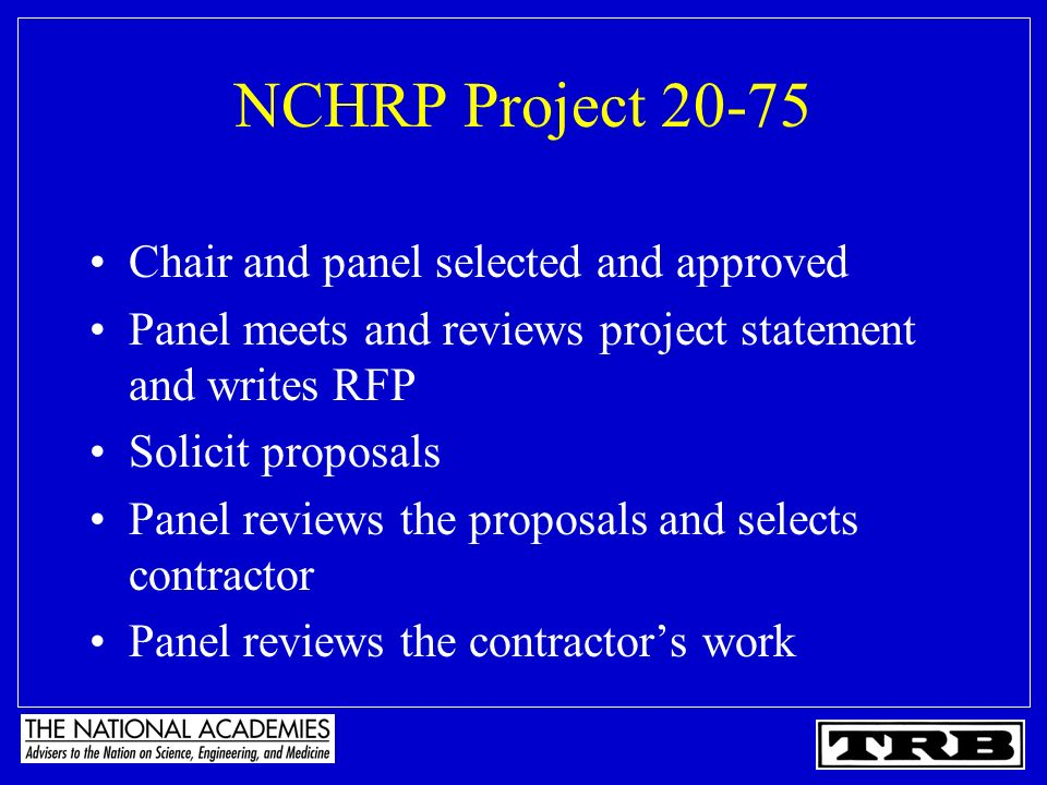 NCHRP Project 20-75 Chair and panel selected and approved Panel meets and reviews project statement and writes RFP Solicit proposals Panel reviews the proposals and selects contractor Panel reviews the contractors work