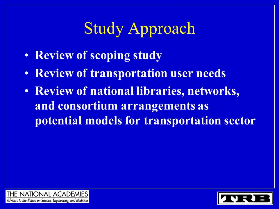 Study Approach Review of scoping study Review of transportation user needs Review of national libraries, networks, and consortium arrangements as pote
