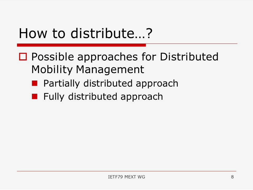 How to distribute…? Possible approaches for Distributed Mobility Management Partially distributed approach Fully distributed approach IETF79 MEXT WG8