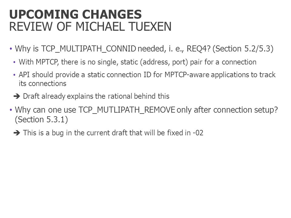 UPCOMING CHANGES REVIEW OF MICHAEL TUEXEN Why is TCP_MULTIPATH_CONNID needed, i. e., REQ4? (Section 5.2/5.3) With MPTCP, there is no single, static (a