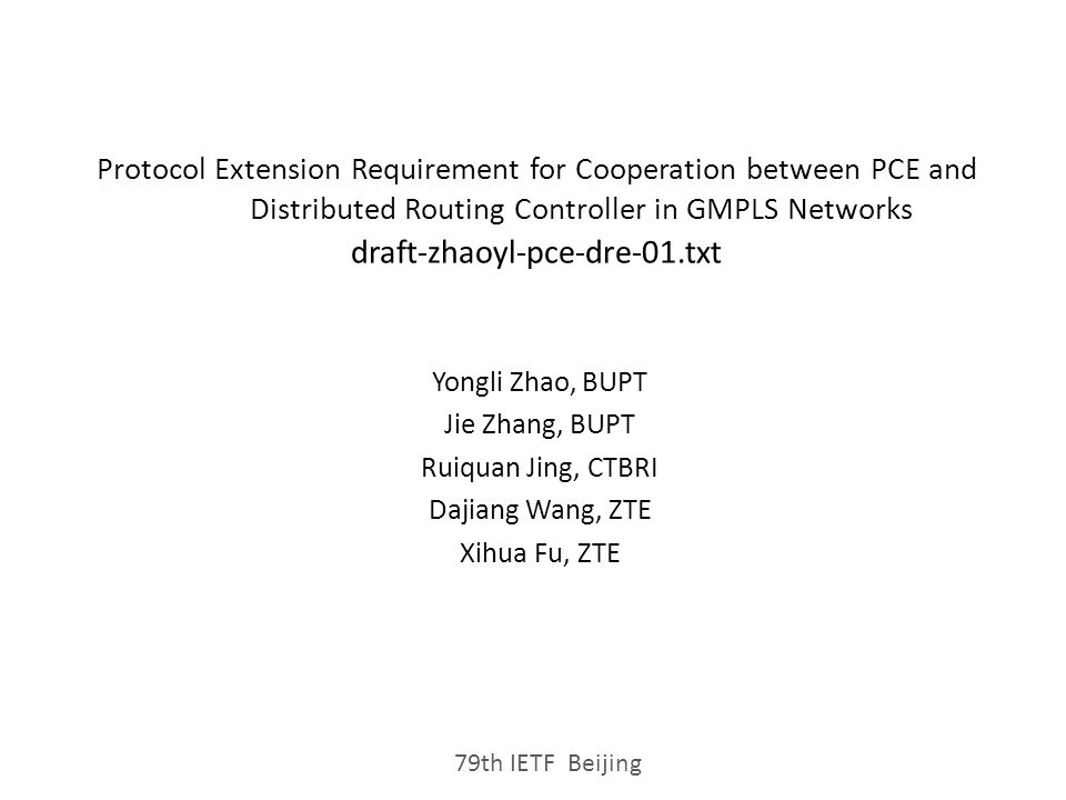 Protocol Extension Requirement for Cooperation between PCE and Distributed Routing Controller in GMPLS Networks draft-zhaoyl-pce-dre-01.txt Yongli Zhao, BUPT Jie Zhang, BUPT Ruiquan Jing, CTBRI Dajiang Wang, ZTE Xihua Fu, ZTE 79th IETF Beijing