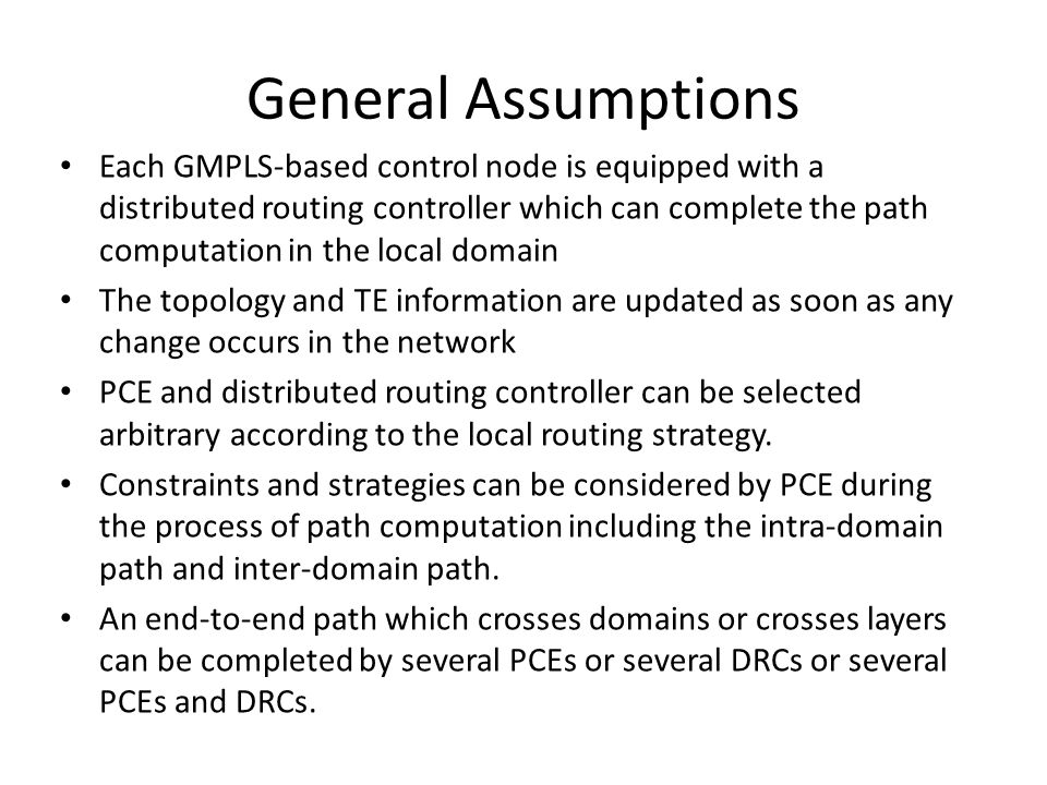 General Assumptions Each GMPLS-based control node is equipped with a distributed routing controller which can complete the path computation in the local domain The topology and TE information are updated as soon as any change occurs in the network PCE and distributed routing controller can be selected arbitrary according to the local routing strategy.
