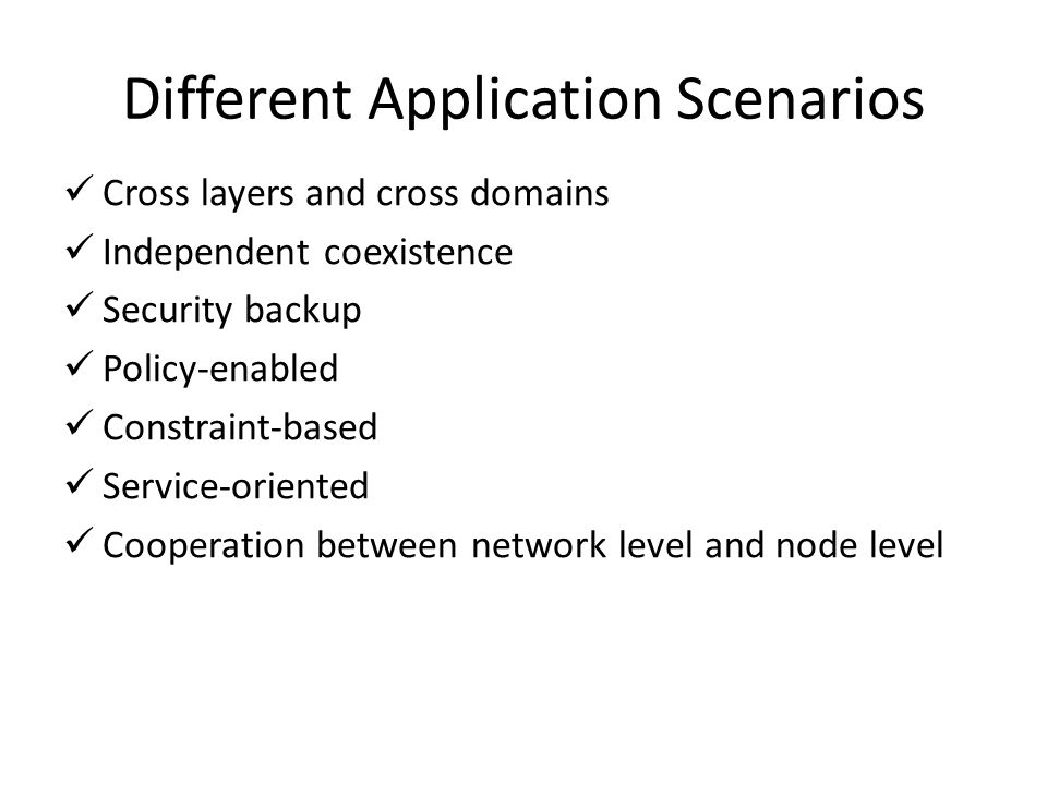 Different Application Scenarios Cross layers and cross domains Independent coexistence Security backup Policy-enabled Constraint-based Service-oriented Cooperation between network level and node level