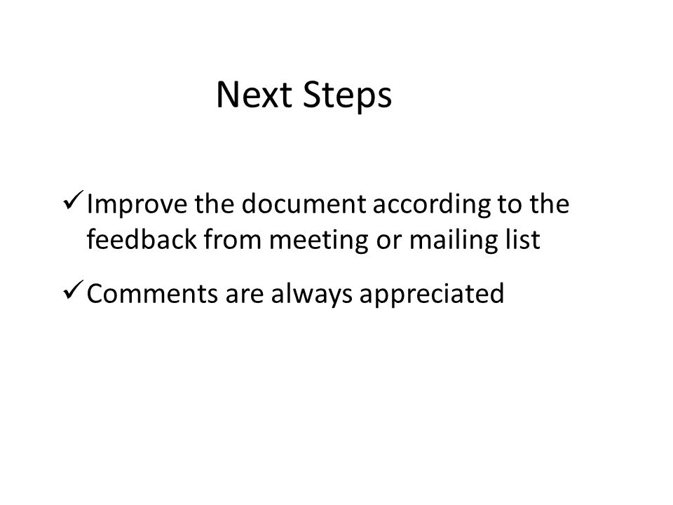 Next Steps Improve the document according to the feedback from meeting or mailing list Comments are always appreciated