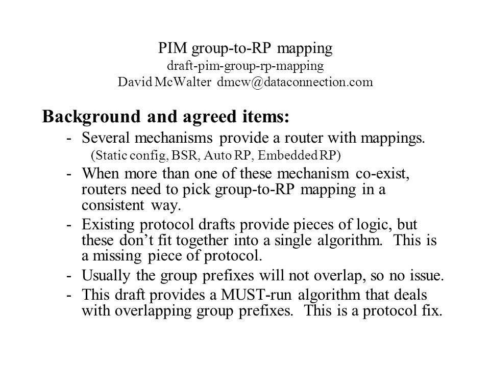 PIM group-to-RP mapping draft-pim-group-rp-mapping David McWalter dmcw@dataconnection.com From the list, we will add text to clarify: -This draft does not require particular RP mapping mechanisms to be run.