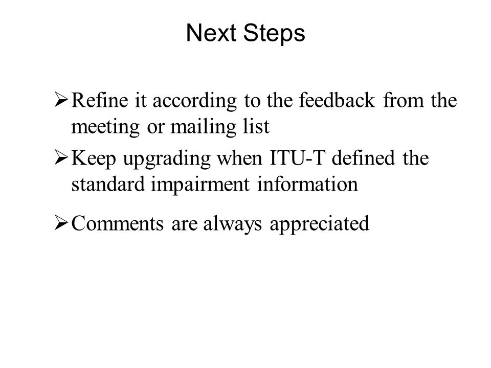 Next Steps Refine it according to the feedback from the meeting or mailing list Keep upgrading when ITU-T defined the standard impairment information Comments are always appreciated