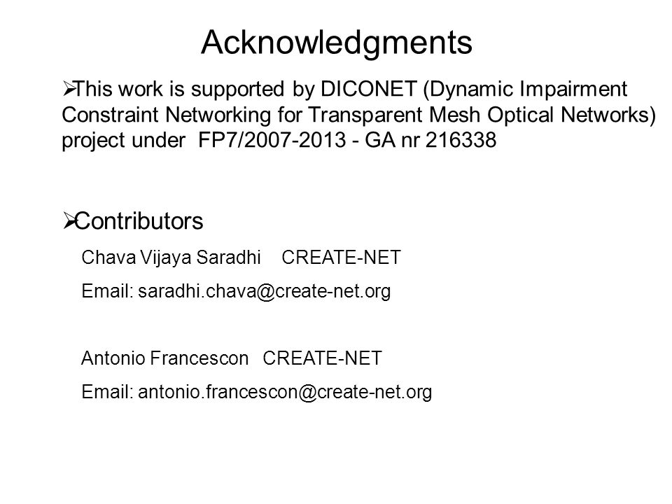 Acknowledgments This work is supported by DICONET (Dynamic Impairment Constraint Networking for Transparent Mesh Optical Networks) project under FP7/2007-2013 - GA nr 216338 Contributors Chava Vijaya Saradhi CREATE-NET Email: saradhi.chava@create-net.org Antonio Francescon CREATE-NET Email: antonio.francescon@create-net.org