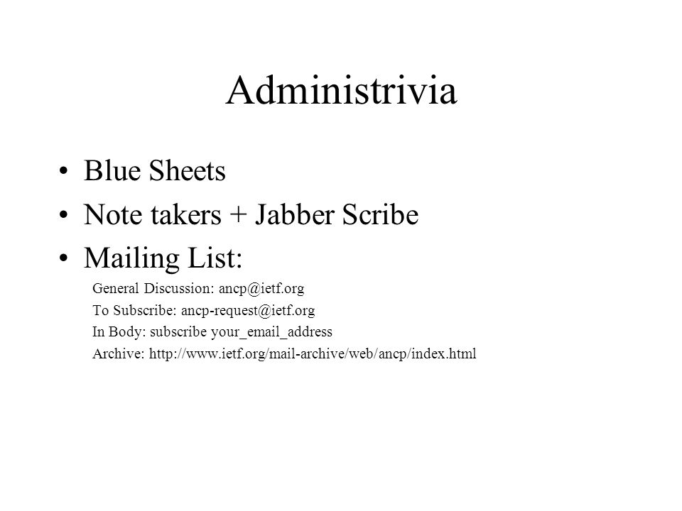 Administrivia Blue Sheets Note takers + Jabber Scribe Mailing List: General Discussion: ancp@ietf.org To Subscribe: ancp-request@ietf.org In Body: subscribe your_email_address Archive: http://www.ietf.org/mail-archive/web/ancp/index.html