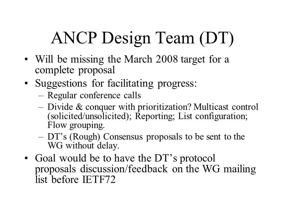 ANCP Design Team (DT) Will be missing the March 2008 target for a complete proposal Suggestions for facilitating progress: –Regular conference calls –Divide & conquer with prioritization.