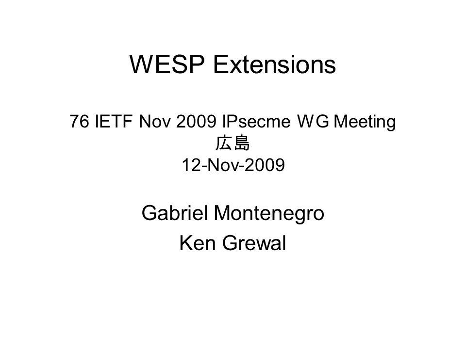 WESP Extensions 76 IETF Nov 2009 IPsecme WG Meeting 12-Nov-2009 Gabriel Montenegro Ken Grewal