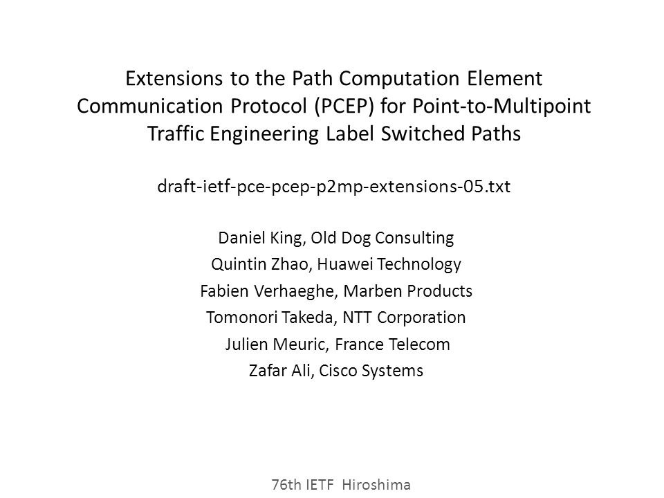 Extensions to the Path Computation Element Communication Protocol (PCEP) for Point-to-Multipoint Traffic Engineering Label Switched Paths draft-ietf-pce-pcep-p2mp-extensions-05.txt Daniel King, Old Dog Consulting Quintin Zhao, Huawei Technology Fabien Verhaeghe, Marben Products Tomonori Takeda, NTT Corporation Julien Meuric, France Telecom Zafar Ali, Cisco Systems 76th IETF Hiroshima