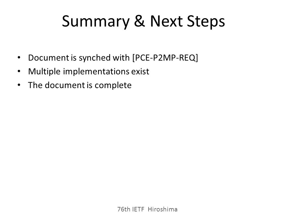 Summary & Next Steps Document is synched with [PCE-P2MP-REQ] Multiple implementations exist The document is complete 76th IETF Hiroshima