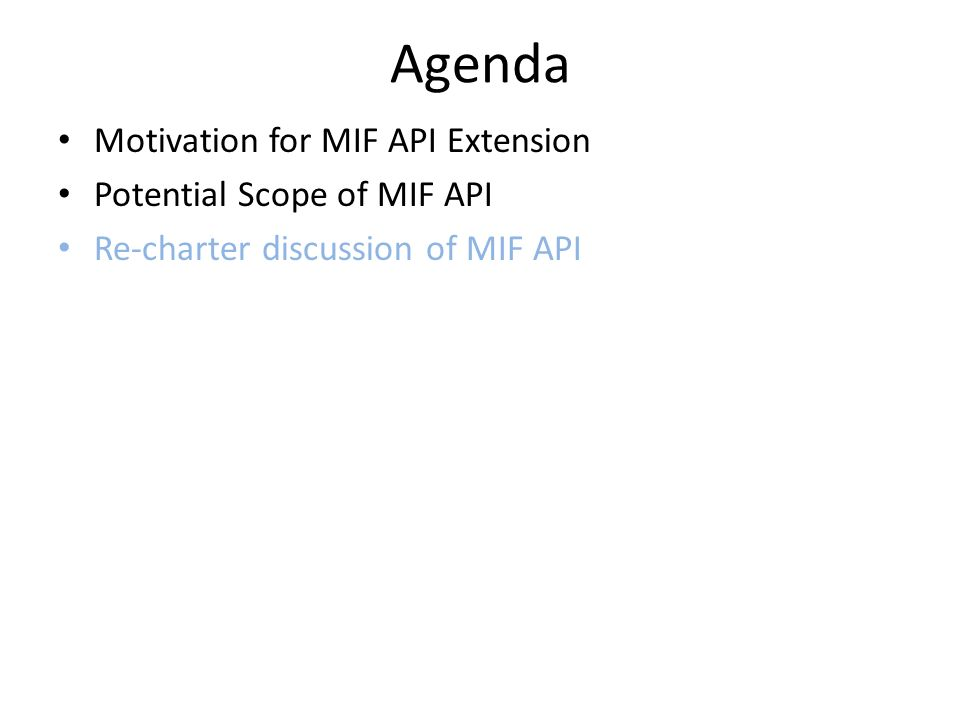 Agenda Motivation for MIF API Extension Potential Scope of MIF API Re-charter discussion of MIF API