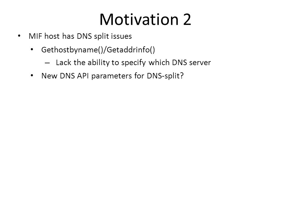 Motivation 2 MIF host has DNS split issues Gethostbyname()/Getaddrinfo() – Lack the ability to specify which DNS server New DNS API parameters for DNS-split