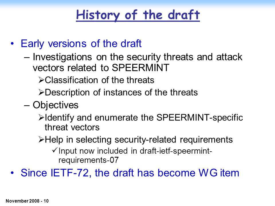 © 2006 NEC Corporation - Confidential November 2008 - 10 History of the draft Early versions of the draft –Investigations on the security threats and attack vectors related to SPEERMINT Classification of the threats Description of instances of the threats –Objectives Identify and enumerate the SPEERMINT-specific threat vectors Help in selecting security-related requirements Input now included in draft-ietf-speermint- requirements-07 Since IETF-72, the draft has become WG item