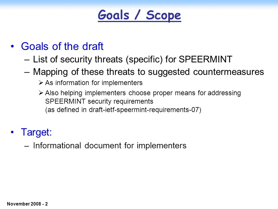 © 2006 NEC Corporation - Confidential November 2008 - 2 Goals / Scope Goals of the draft –List of security threats (specific) for SPEERMINT –Mapping of these threats to suggested countermeasures As information for implementers Also helping implementers choose proper means for addressing SPEERMINT security requirements (as defined in draft-ietf-speermint-requirements-07) Target: –Informational document for implementers
