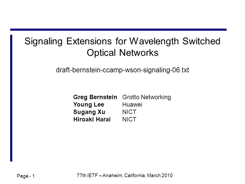 Page th IETF – Anaheim, California, March 2010 Signaling Extensions for Wavelength Switched Optical Networks draft-bernstein-ccamp-wson-signaling-06.txt Greg BernsteinGrotto Networking Young LeeHuawei Sugang XuNICT Hiroaki HaraiNICT
