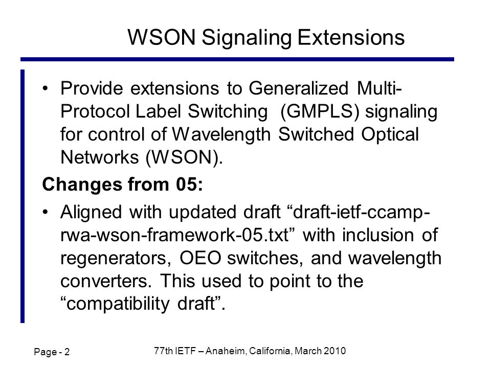 Page th IETF – Anaheim, California, March 2010 WSON Signaling Extensions Provide extensions to Generalized Multi- Protocol Label Switching (GMPLS) signaling for control of Wavelength Switched Optical Networks (WSON).