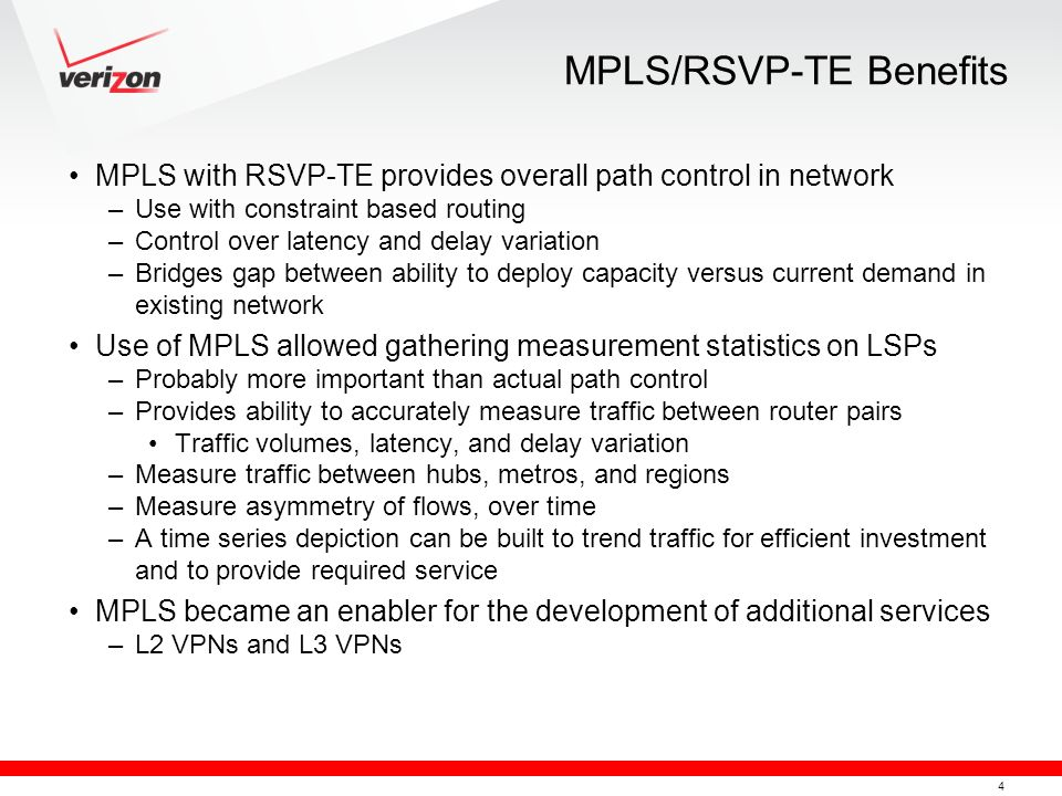 4 MPLS/RSVP-TE Benefits MPLS with RSVP-TE provides overall path control in network –Use with constraint based routing –Control over latency and delay