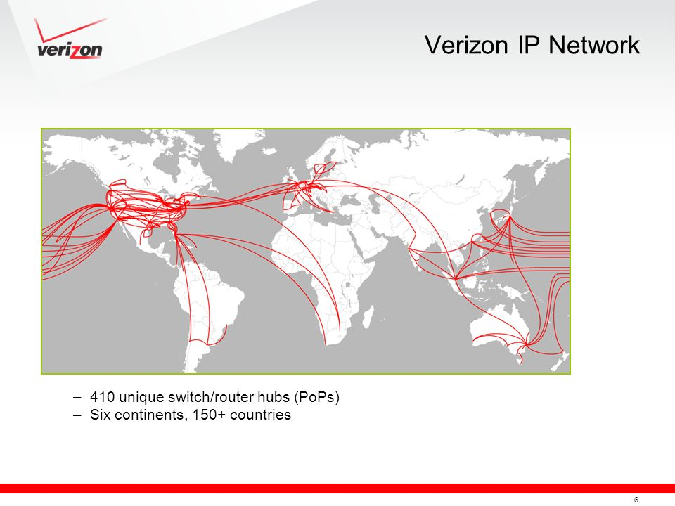 6 Verizon IP Network –410 unique switch/router hubs (PoPs) –Six continents, 150+ countries
