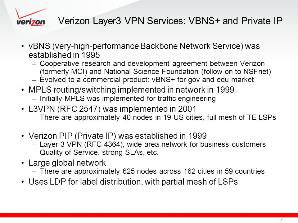 7 Verizon Layer3 VPN Services: VBNS+ and Private IP vBNS (very-high-performance Backbone Network Service) was established in 1995 –Cooperative researc