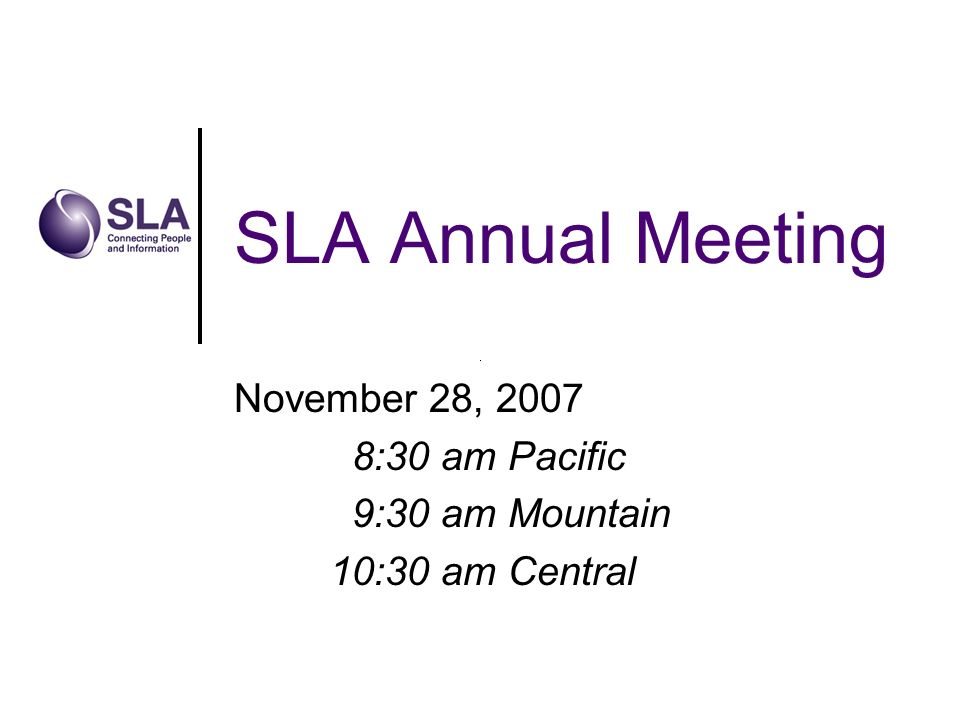 SLA Annual Meeting November 28, 2007 8:30 am Pacific 9:30 am Mountain 10:30 am Central