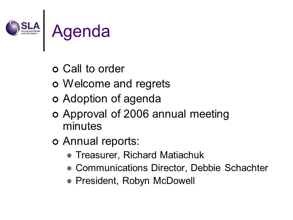 Agenda Call to order Welcome and regrets Adoption of agenda Approval of 2006 annual meeting minutes Annual reports: Treasurer, Richard Matiachuk Communications Director, Debbie Schachter President, Robyn McDowell