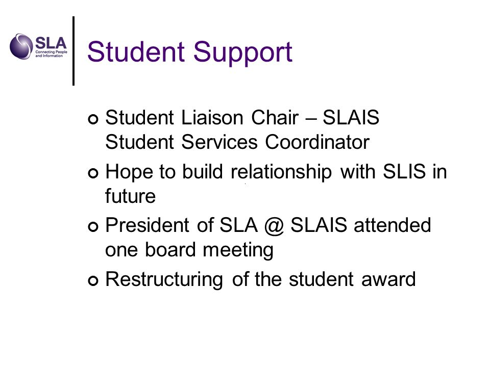 Student Support Student Liaison Chair – SLAIS Student Services Coordinator Hope to build relationship with SLIS in future President of SLA @ SLAIS attended one board meeting Restructuring of the student award