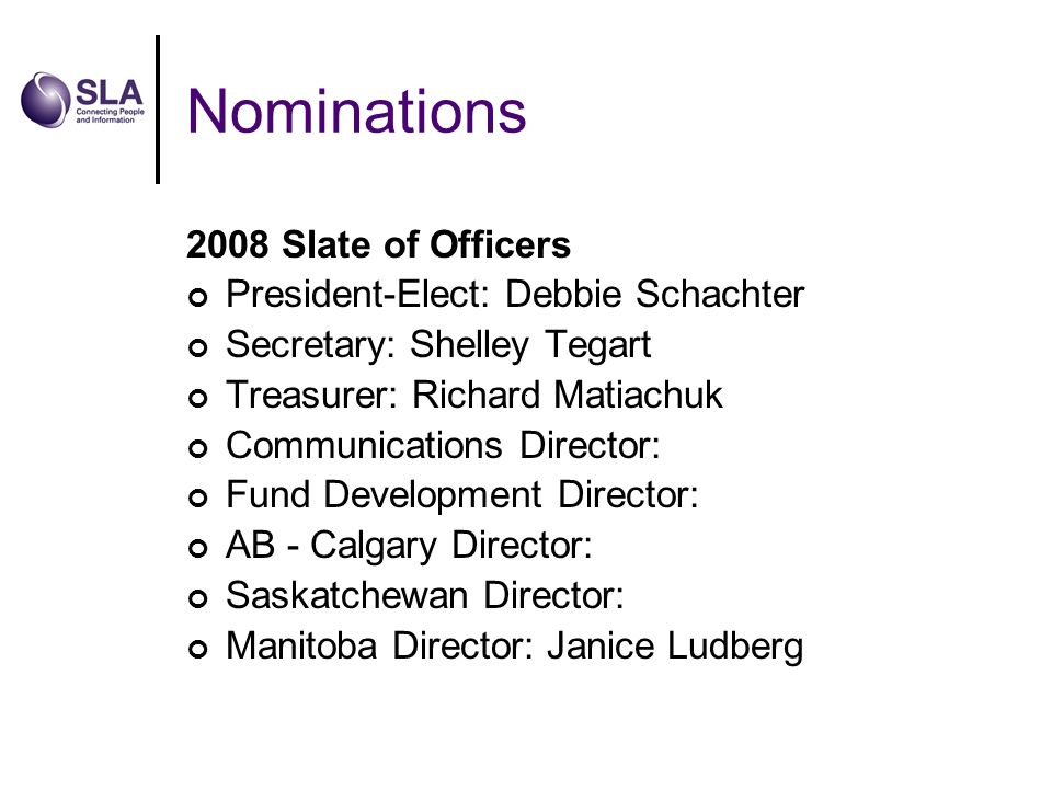 Nominations 2008 Slate of Officers President-Elect: Debbie Schachter Secretary: Shelley Tegart Treasurer: Richard Matiachuk Communications Director: Fund Development Director: AB - Calgary Director: Saskatchewan Director: Manitoba Director: Janice Ludberg