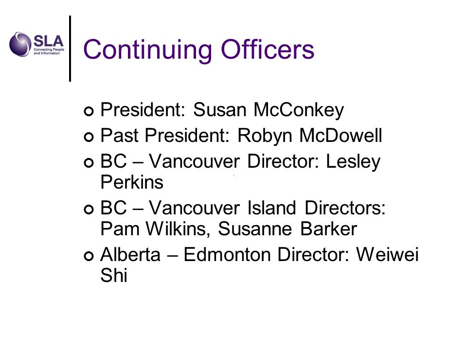 Continuing Officers President: Susan McConkey Past President: Robyn McDowell BC – Vancouver Director: Lesley Perkins BC – Vancouver Island Directors: Pam Wilkins, Susanne Barker Alberta – Edmonton Director: Weiwei Shi