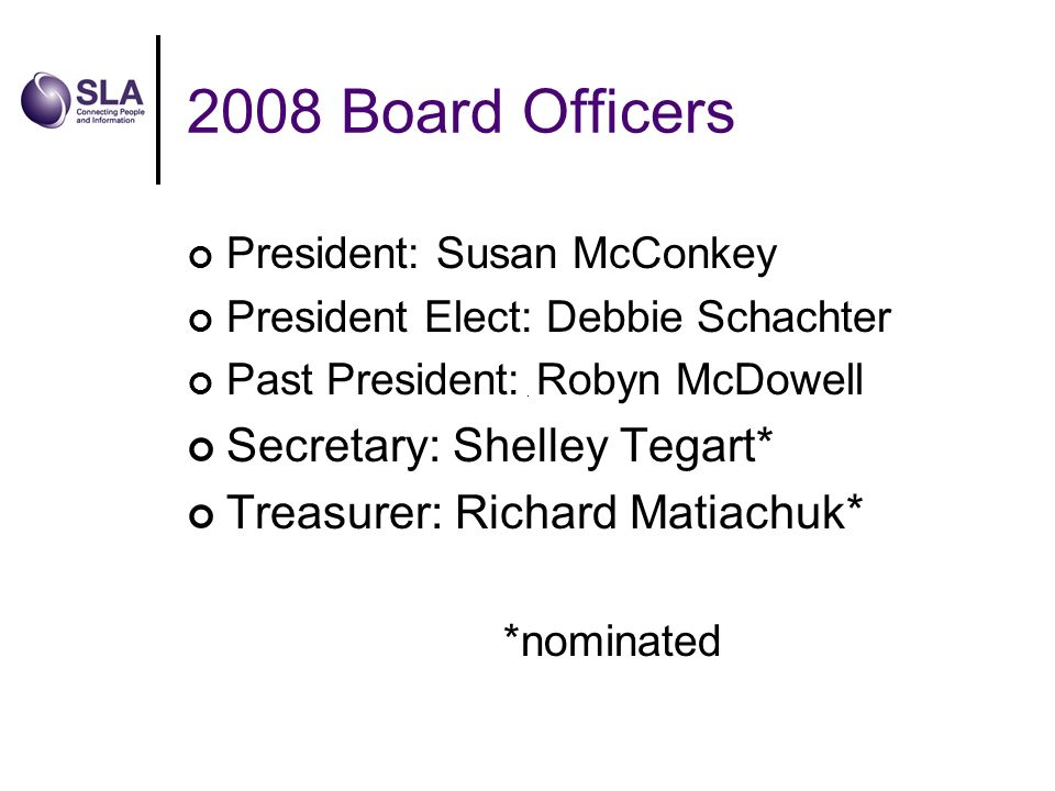 2008 Board Officers President: Susan McConkey President Elect: Debbie Schachter Past President: Robyn McDowell Secretary: Shelley Tegart* Treasurer: Richard Matiachuk* *nominated