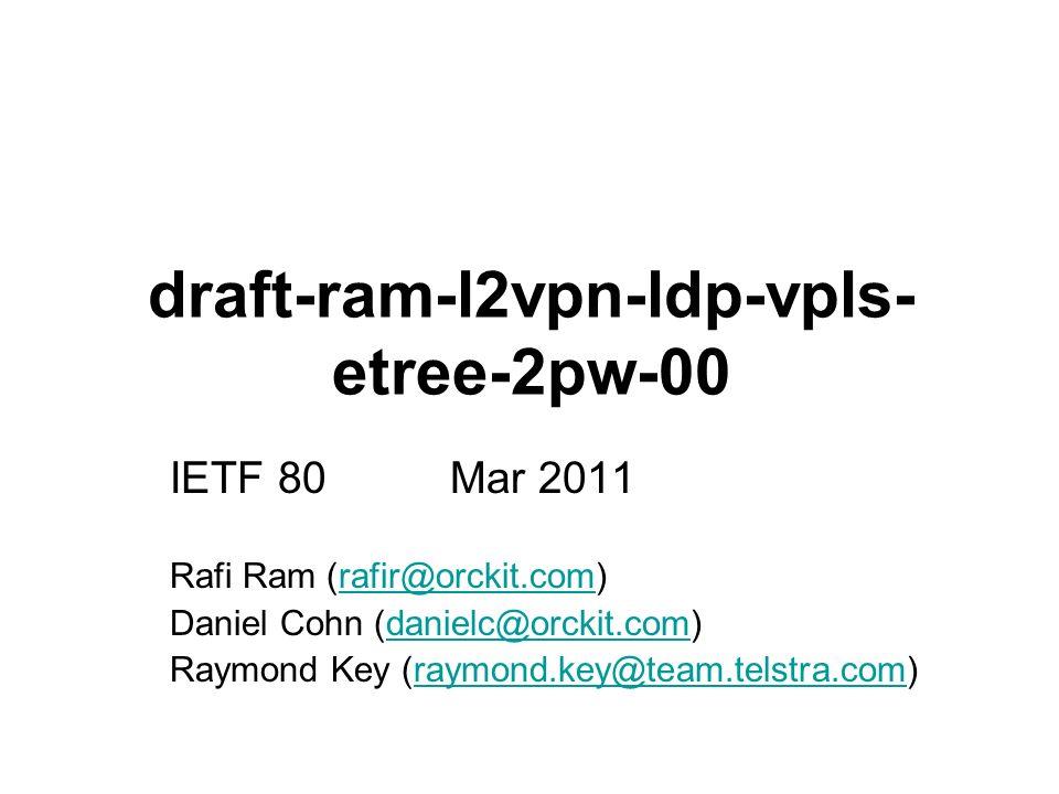 draft-ram-l2vpn-ldp-vpls- etree-2pw-00 IETF 80 Mar 2011 Rafi Ram (rafir@orckit.com)rafir@orckit.com Daniel Cohn (danielc@orckit.com)danielc@orckit.com Raymond Key (raymond.key@team.telstra.com)raymond.key@team.telstra.com