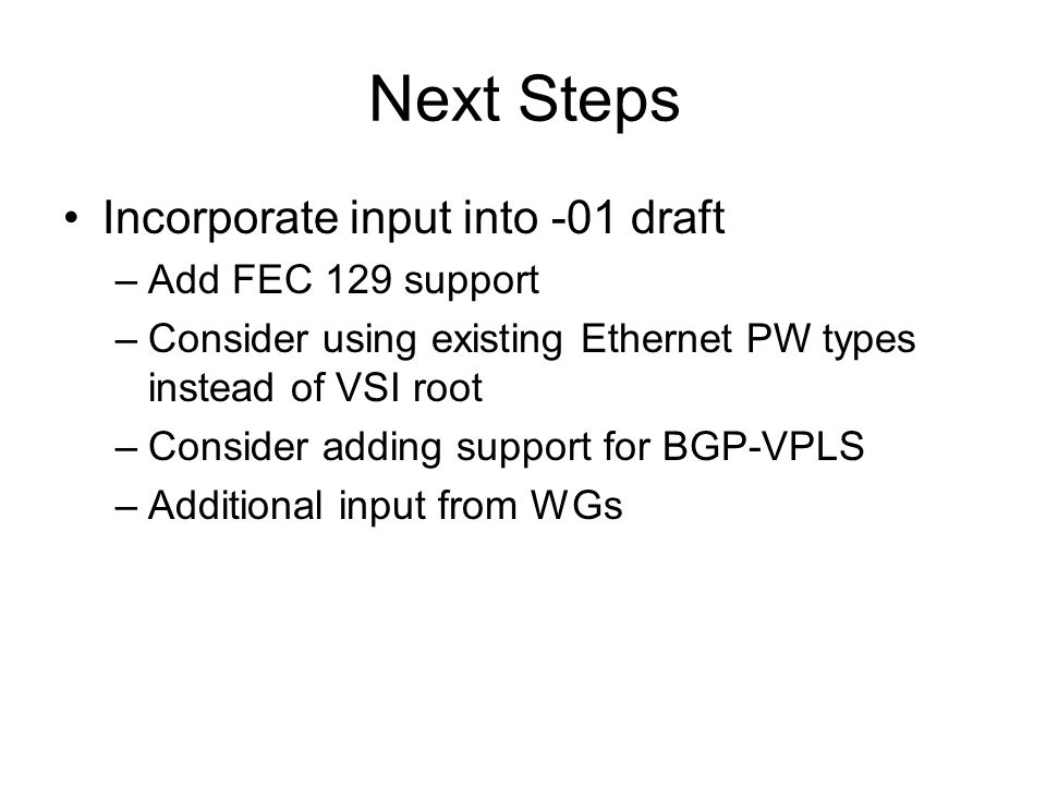 Next Steps Incorporate input into -01 draft –Add FEC 129 support –Consider using existing Ethernet PW types instead of VSI root –Consider adding support for BGP-VPLS –Additional input from WGs