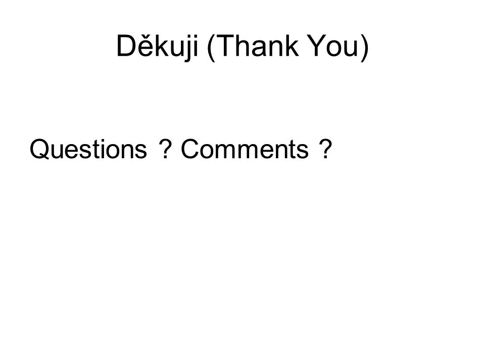 Questions ? Comments ? Děkuji (Thank You)