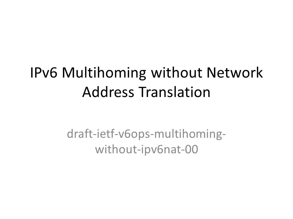 IPv6 Multihoming without Network Address Translation draft-ietf-v6ops-multihoming- without-ipv6nat-00