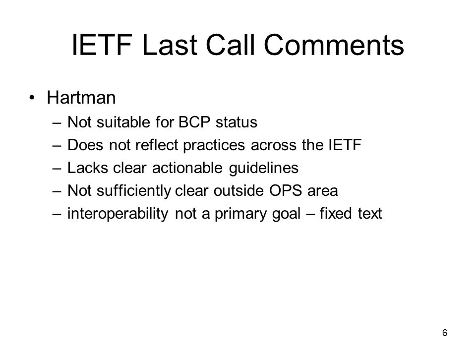6 IETF Last Call Comments Hartman –Not suitable for BCP status –Does not reflect practices across the IETF –Lacks clear actionable guidelines –Not sufficiently clear outside OPS area –interoperability not a primary goal – fixed text