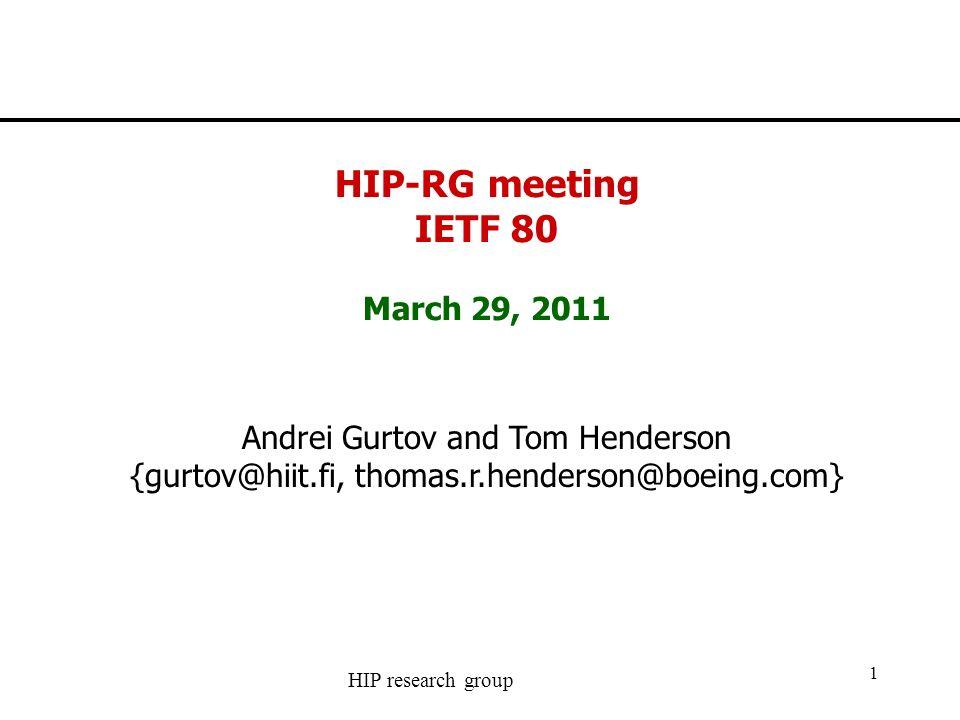 HIP research group 1 HIP-RG meeting IETF 80 March 29, 2011 Andrei Gurtov and Tom Henderson {gurtov@hiit.fi, thomas.r.henderson@boeing.com}
