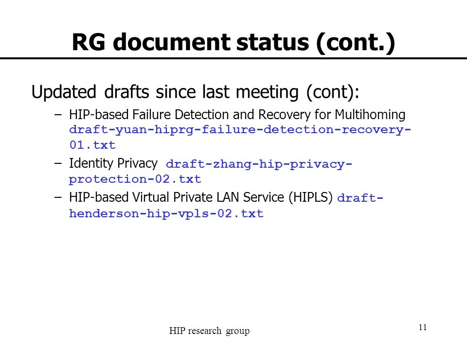 HIP research group 11 RG document status (cont.) Updated drafts since last meeting (cont): –HIP-based Failure Detection and Recovery for Multihoming draft-yuan-hiprg-failure-detection-recovery- 01.txt –Identity Privacy draft-zhang-hip-privacy- protection-02.txt –HIP-based Virtual Private LAN Service (HIPLS) draft- henderson-hip-vpls-02.txt
