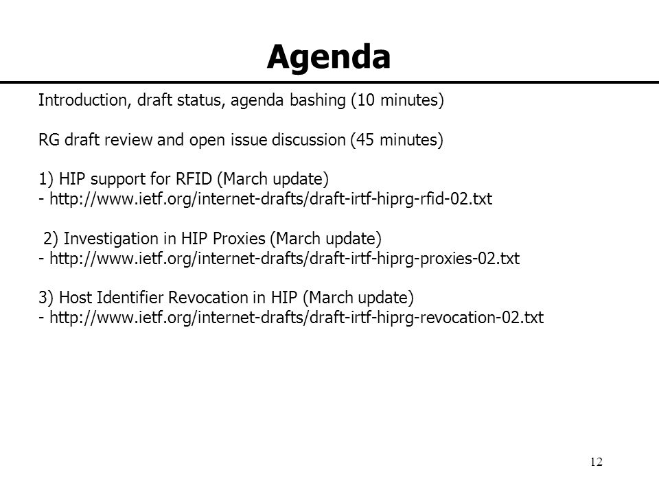 HIP research group 12 Agenda Introduction, draft status, agenda bashing (10 minutes) RG draft review and open issue discussion (45 minutes) 1) HIP support for RFID (March update) - http://www.ietf.org/internet-drafts/draft-irtf-hiprg-rfid-02.txt 2) Investigation in HIP Proxies (March update) - http://www.ietf.org/internet-drafts/draft-irtf-hiprg-proxies-02.txt 3) Host Identifier Revocation in HIP (March update) - http://www.ietf.org/internet-drafts/draft-irtf-hiprg-revocation-02.txt
