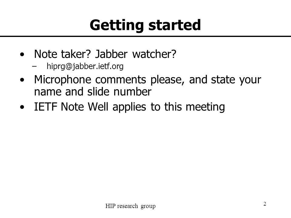 HIP research group 2 Getting started Note taker? Jabber watcher? –hiprg@jabber.ietf.org Microphone comments please, and state your name and slide numb