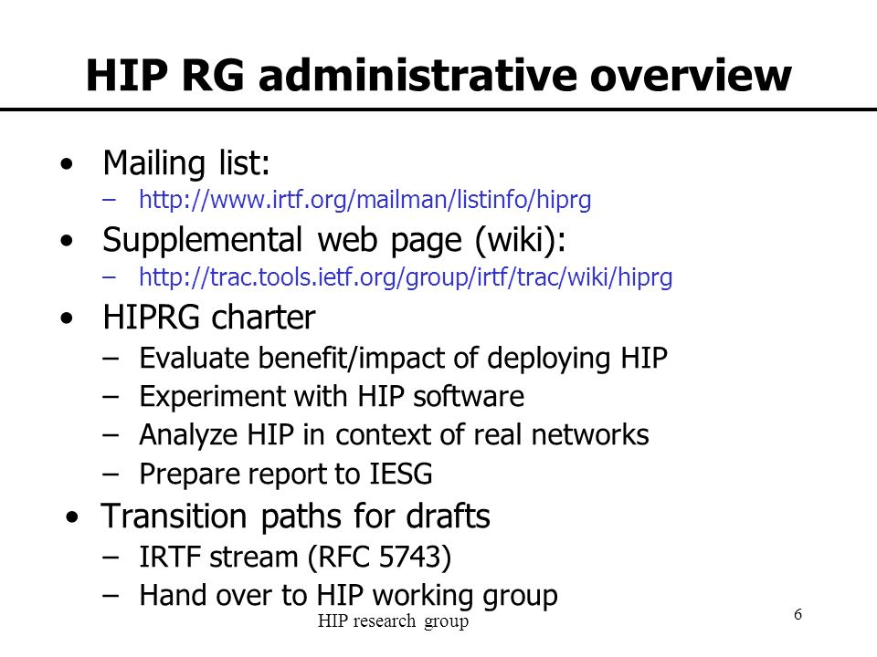 HIP research group 6 HIP RG administrative overview Mailing list: –http://www.irtf.org/mailman/listinfo/hiprg Supplemental web page (wiki): –http://trac.tools.ietf.org/group/irtf/trac/wiki/hiprg HIPRG charter –Evaluate benefit/impact of deploying HIP –Experiment with HIP software –Analyze HIP in context of real networks –Prepare report to IESG Transition paths for drafts –IRTF stream (RFC 5743) –Hand over to HIP working group