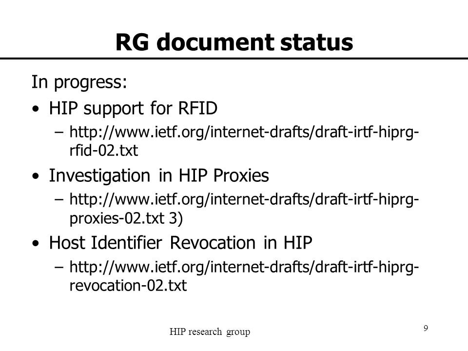 HIP research group 10 RG document status New drafts since last meeting: –HIP Flow Mobility draft-cao-hiprg-flow-mobility- 00.txt –Communication between a HIP-enabled Host and a Legacy Host draft-cao-hiprg-legacy-host-00.txt Updated drafts since last meeting: –HIP Diet EXchange (DEX) draft-moskowitz-hip-rg-dex- 05.txt –Hierarchical Host Identity Tags draft-kuptsov-hhit- 02.txt –HIP Certificate Requests draft-pellikka-hiprg- certreq-00.txt
