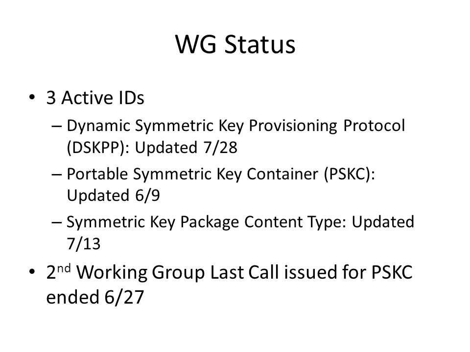 WG Status 3 Active IDs – Dynamic Symmetric Key Provisioning Protocol (DSKPP): Updated 7/28 – Portable Symmetric Key Container (PSKC): Updated 6/9 – Symmetric Key Package Content Type: Updated 7/13 2 nd Working Group Last Call issued for PSKC ended 6/27