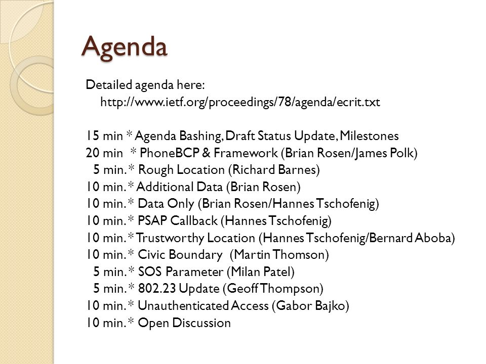 Agenda Detailed agenda here: http://www.ietf.org/proceedings/78/agenda/ecrit.txt 15 min * Agenda Bashing, Draft Status Update, Milestones 20 min * PhoneBCP & Framework (Brian Rosen/James Polk) 5 min.