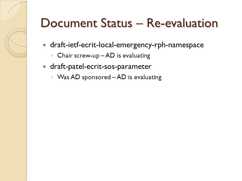 Document Status – Re-evaluation draft-ietf-ecrit-local-emergency-rph-namespace Chair screw-up – AD is evaluating draft-patel-ecrit-sos-parameter Was A