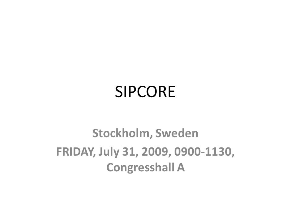 SIPCORE Stockholm, Sweden FRIDAY, July 31, 2009, , Congresshall A