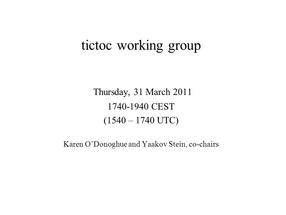 tictoc working group Thursday, 31 March 2011 1740-1940 CEST (1540 – 1740 UTC) Karen ODonoghue and Yaakov Stein, co-chairs