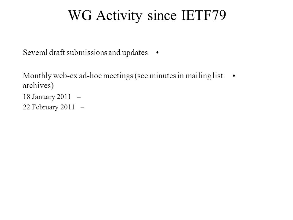 WG Activity since IETF79 Several draft submissions and updates Monthly web-ex ad-hoc meetings (see minutes in mailing list archives) –18 January 2011 –22 February 2011