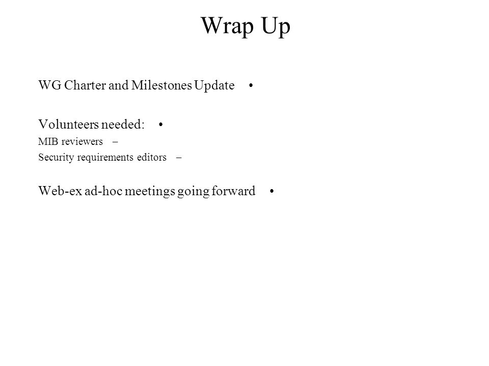 Wrap Up WG Charter and Milestones Update Volunteers needed: –MIB reviewers –Security requirements editors Web-ex ad-hoc meetings going forward