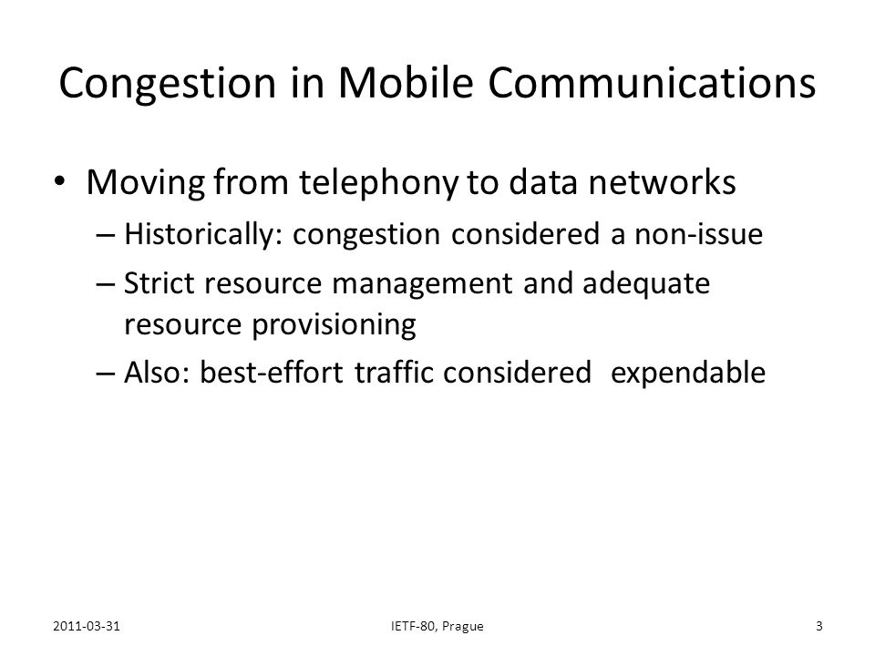 Congestion in Mobile Communications Moving from telephony to data networks – Historically: congestion considered a non-issue – Strict resource management and adequate resource provisioning – Also: best-effort traffic considered expendable Inconvenient news 2011-03-31IETF-80, Prague4